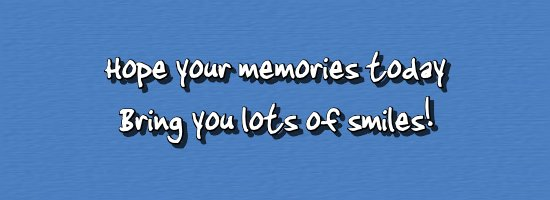 Hope your memories today Bring you lots of smiles!