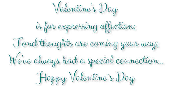 Valentine's Day is for expressing affection; Fond thoughts are coming your way; We've always had a special connection...Happy Valentine`s Day